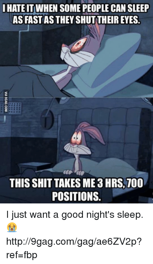 I hate it when some people can sleep as fast as they shut their eyes, this shit takes me 3 hours, 700 positions
