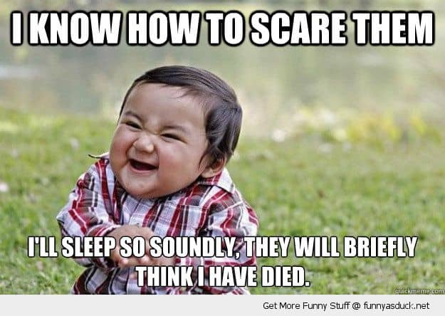 I know how to scare them I'll sleep so soundly, they will briefly think I have died
