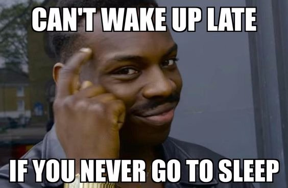 can't wake up late, if you never go to sleep