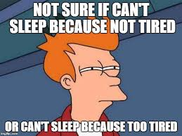 not sure if can't sleep because not tired or can't sleep because too tired