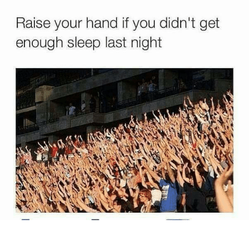 raise your hand if you didn't get enough sleep last night