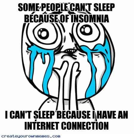 some people can't sleep because of insomnia, I can't sleep because I have an internet connection
