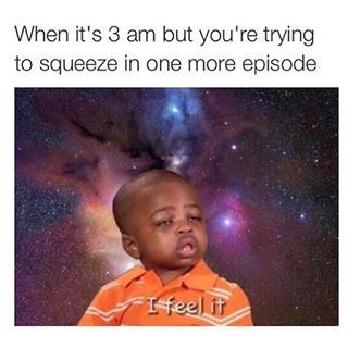 when it's 3 am but you're trying to squeeze in one more episode