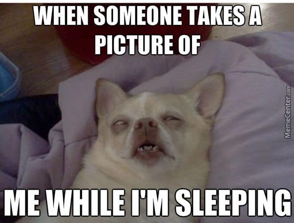 when someone takes a picture of me while I'm sleeping
