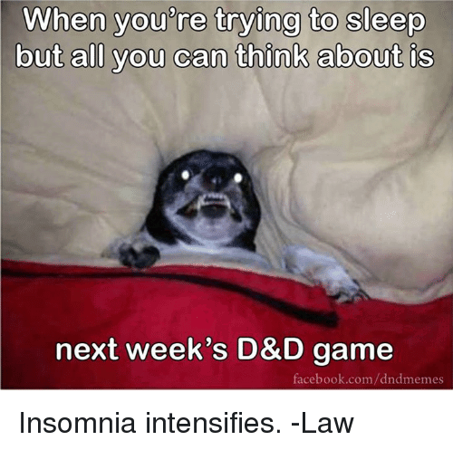 when you are trying yo sleep but all you can think about is next weeks; DD game