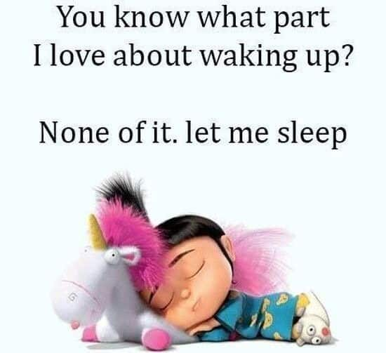 you know what part I love about waking up none if it, let me sleep