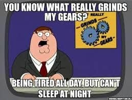 you know what really grinds my gears. being tired all day, but can't sleep at night